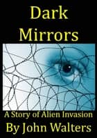Dark Mirrors: A Story of Alien Invasion ebook by John Walters