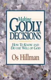 Making Godly Decisions - How to Know and Do the Will of God ebook by Os Hillman