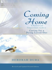 Coming Home: A Practical and Compassionate Guide to Caring for a Dying Loved One ebook by Deborah Duda