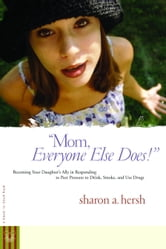 Mom, everyone else does! - Becoming Your Daughter's Ally in Responding to Peer Pressure to Drink, Smoke, and Use Drugs ebook by Sharon Hersh