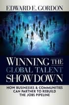 Winning the Global Talent Showdown - How Businesses and Communities Can Partner to Rebuild the Jobs Pipeline ebook by Edward E. Gordon