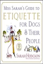 Miss Sarah's Guide to Etiquette for Dogs & Their People ebook by Sarah Hodgson, Arthur Greenwald, Patricia Storms
