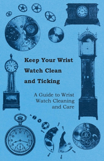 Keep Your Wrist Watch Clean and Ticking - A Guide to Wrist Watch Cleaning and Care ebook by Anon.