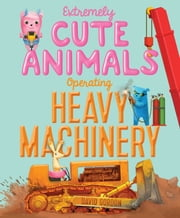 Extremely Cute Animals Operating Heavy Machinery - With Audio Recording ebook by David Gordon,David Gordon