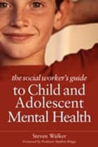 The Social Worker's Guide to Child and Adolescent Mental Health ebook by Steven Walker
