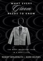 What Every Groom Needs to Know - The Most Important Year in a Man's Life ebook by Robert Wolgemuth, Mark DeVries