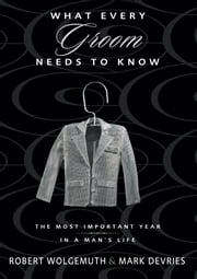What Every Groom Needs to Know - The Most Important Year in a Man's Life ebook by Robert Wolgemuth,Mark DeVries
