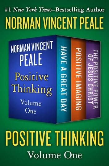 Positive Thinking Volume One - Have a Great Day, Positive Imaging, and The Positive Power of Jesus Christ eBook by Norman Vincent Peale