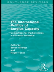 The International Politics of Surplus Capacity (Routledge Revivals) - Competition for Market Shares in the World Recession ebook by Susan Strange,Roger Tooze