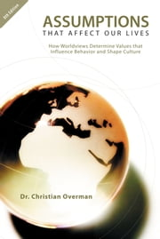 Assumptions That Affect Our Lives - How Worldviews Determine Values that Influence Behavior and Shape Culture ebook by Dr. Christian Overman