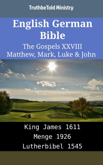 English German Bible - The Gospels XXVIII - Matthew, Mark, Luke & John - King James 1611 - Menge 1926 - Lutherbibel 1545 ebook by TruthBeTold Ministry