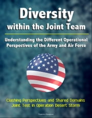 Diversity within the Joint Team: Understanding the Different Operational Perspectives of the Army and Air Force, Clashing Perspectives and Shared Domains, Joint Test in Operation Desert Storm ebook by Progressive Management