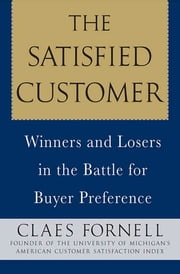 The Satisfied Customer - Winners and Losers in the Battle for Buyer Preference ebook by Claes Fornell