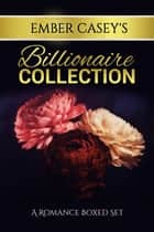Ember Casey's Billionaire Collection - Three Billionaire Romance Novels ebook by