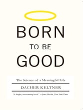 Born to Be Good: The Science of a Meaningful Life ebook by Dacher Keltner