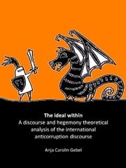 The Ideal Within: A Discourse and Hegemony Theoretical Analysis of the International Anticorruption Discourse ebook by Anja Carolin Gebel