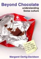 Beyond Chocolate - understanding Swiss cultur ebook by Margaret Oertig-Davidson