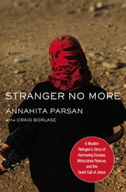 Stranger No More - A Muslim Refugee's Story of Harrowing Escape, Miraculous Rescue, and the Quiet Call of Jesus ebook by Annahita Parsan, Craig Borlase