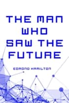 The Man Who Saw the Future ebook by Edmond Hamilton