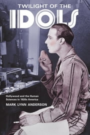 Twilight of the Idols - Hollywood and the Human Sciences in 1920s America ebook by Mark Lynn Anderson