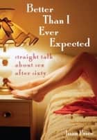 Better Than I Ever Expected - Straight Talk About Sex After Sixty ebook by Joan Price