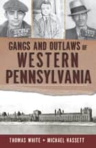 Gangs and Outlaws of Western Pennsylvania ebook by Thomas White, Michael Hassett