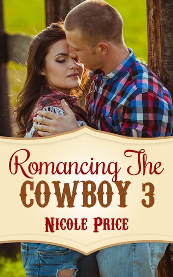 Romancing The Cowboy: 3 - Romancing The Cowboy, #3 ebook by Nicole Price