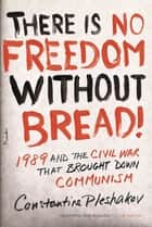 There Is No Freedom Without Bread! - 1989 and the Civil War That Brought Down Communism ebook by Constantine Pleshakov