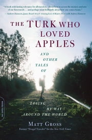 The Turk Who Loved Apples - And Other Tales of Losing My Way Around the World ebook by Matt Gross