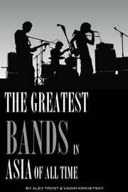 The Greatest Bands in the Asia of All Time: Top 100 ebook by alex trostanetskiy