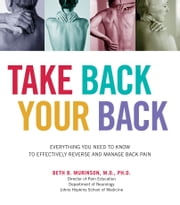 Take Back Your Back - Everything You Need to Know to Effectively Reverse and Manage Back Pain ebook by Beth Murinson