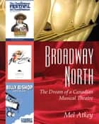 Broadway North - The Dream of a Canadian Musical Theatre ebook by Mel Atkey