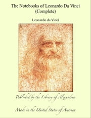 The Notebooks of Leonardo Da Vinci - Complete ebook by Leonardo da Vinci