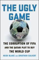 The Ugly Game - The Corruption of FIFA and the Qatari Plot to Buy the World Cup ebook by Heidi Blake, Jonathan Calvert