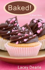 Baked! - A Short Story ebook by Lacey Dearie