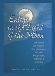 Eating in the Light of the Moon - How Women Can Transform Their Relationship with Food Through Myths, Metaphors, and Storytelling ebook by Anita Johnston, Ph.D.