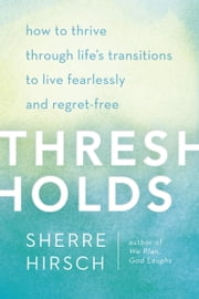 Thresholds - How to Thrive Through Life's Transitions to Live Fearlessly and Regret-Free ebook by Sherre Hirsch