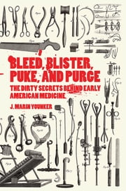 Bleed, Blister, Puke, and Purge - The Dirty Secrets Behind Early American Medicine ebook by J. Marin Younker