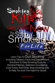Smoking Kills! ... Get Help Now to Stop Smoking for Life - Learn Tips To Quit Smoking Including Tobacco Facts And The Different Solutions To Stop Smoking Such As Nicotine Patches, Addiction Counseling, Cold Turkey And Other Stop Smoking Aids To Help You Kick The Habit For Good! ebook by Greg D. Haider