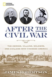 After the Civil War - The Heroes, Villains, Soldiers, and Civilians Who Changed America ebook by James Robertson