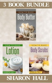 "(3 Book Bundle) ""How To Make Body Butter"" & ""How To Make Lotion"" & ""How To Make Body Scrubs"" - Skin Care Guides, #7 ebook by Sharon Hall"