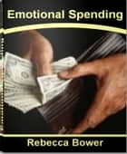 Emotional Spending - Little Known Secrets That Make Consumers Spend Money Like Crazy ebook by Rebecca Bower