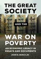 The Great Society and the War on Poverty: An Economic Legacy in Essays and Documents ebook by John R. Burch Jr.
