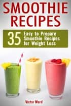 Smoothie Recipes: 35 Easy to Prepare Smoothie Recipes for Weight Loss ebook by Victor Ward