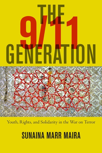 The 9/11 Generation - Youth, Rights, and Solidarity in the War on Terror eBook by Sunaina Marr Maira