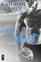 If You Want It ebook by Kathryn Lively