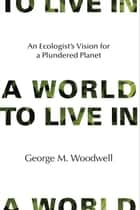 A World to Live In ebook by George M. Woodwell