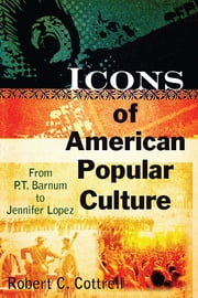 Icons of American Popular Culture - From P.T. Barnum to Jennifer Lopez ebook by Robert C. Cottrell