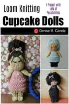 Loom Knit Cupcake Dolls ebook by Denise M Canela