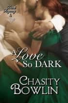 A Love So Dark - The Dark Regency Series, #4 ebook by Chasity Bowlin